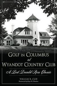 Golf in Columbus at Wyandot Country Club Lost Donald Ross Cla by Case William R