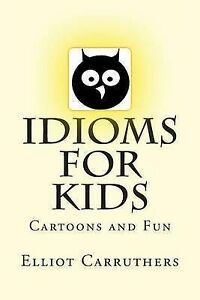 NEW Idioms For Kids: Cartoons and Fun by Elliot S Carruthers