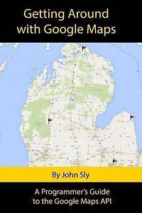 Getting Around Google Maps Programmer's Guide Google Maps API by Sly John Michae