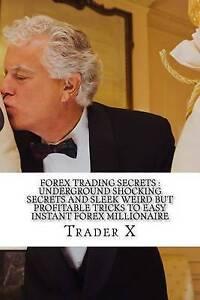 Forex Trading Secrets: Underground Shocking Secrets and Sleek Wei by X, Trader