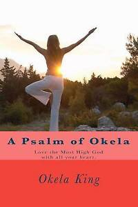 A Psalm of Okela: Love the Most High God with All Your Heart. by King, Okela