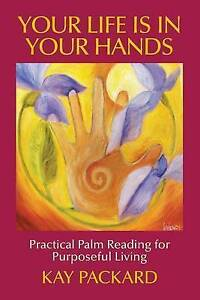 Your Life Is in Your Hands Practical Palm Reading for Purposeful by Packard Kay