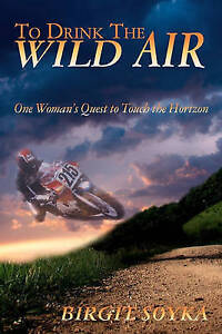To Drink The Wild Air: One Woman's Quest to Touch the Horizon by Birgit Soyka