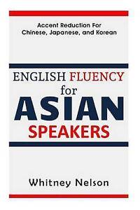 English Fluency for Asian Speakers Accent Reduction for Chinese by Nelson Whitne