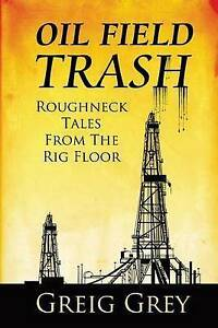 Oil Field Trash Roughneck Tales from the Rig Floor by Grey, Greig -Paperback