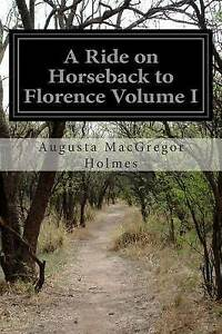 A Ride on Horseback to Florence Volume I by Holmes, Augusta MacGregor -Paperback