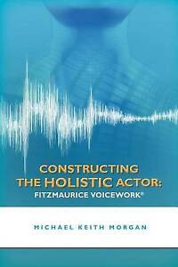 Constructing the Holistic Actor: FITZMAURICE VOICEWORK by Michael Keith Morgan