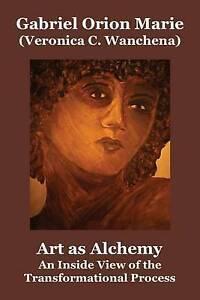 Art as Alchemy An Inside View Transformational Process by Marie Gabriel Orion