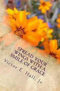 Spread Your Wings with a Smile of Grace by Hall Jr, Victor E. -Paperback