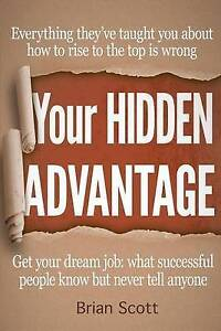 Your Hidden Advantage Find Out What Successful People Know But N by Scott Brian