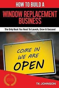 How To Build A Window Replacement Business (Special Edition): The Only Book You
