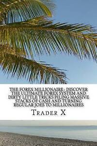 The Forex Millionaire: Discover the Ultimate Forex System and Dir by X, Trader