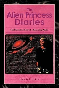 NEW The Alien Princess Diaries: The Paranormal Story of a Recovering Addict