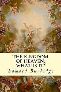 The Kingdom of Heaven; What Is It? by Burbidge, Edward 9781505988611 -Paperback