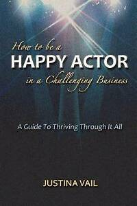 How to be a Happy Actor in a Challenging Business: A Guide to Thriving Through I