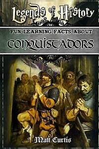 Legends History Fun Learning Facts about Conquistadors Illus by Curtis Matt