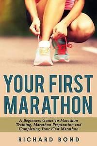Your First Marathon Beginners Guide Marathon Training Mara by Bond Richard