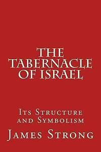 The Tabernacle of Israel: Its Structure and Symbolism by Strong, James