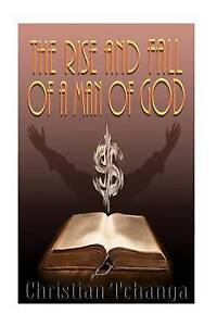 The Rise and Fall of a Man of God by Tchanga, Christian -Paperback