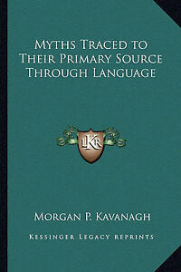 Myths-Traced-to-Their-Primary-Source-Through-Language-by-Morgan-P-Kavanagh