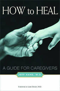 NEW How to Heal: A Guide for Caregivers by Jeff Kane