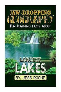 Jaw-Dropping Geography: Fun Learning Facts about Largest Lakes: I by Roche, Jess