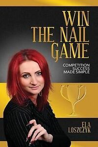 Win the Nail Game: Competition Success Made Simple by Loszczyk, Ela -Paperback
