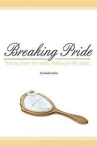 Breaking Pride - Tearing Down Walls, Walking in His Grace by Bixler, Heather