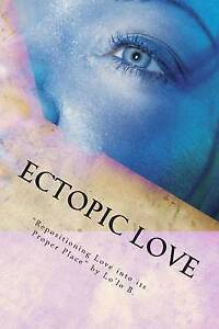 Ectopic Love: Repositioning Love Into Its Proper Place by Yvette, Loretta