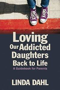 Loving Our Addicted Daughters Back To Life: A Guidebook For Parents, Linda Dahl,