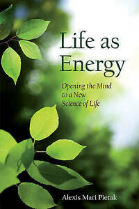 Life as Energy: Opening the Mind to a New Science of Life by Alexis Mari...NEW