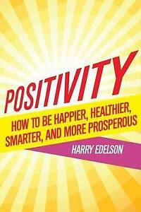 Positivity: How Be Happier, Healthier, Smarter, More Prosp by Edelson, Harry
