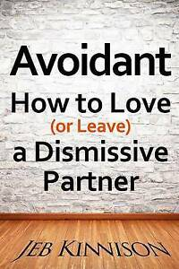 Avoidant: How to Love (or Leave) a Dismissive Partner by Kinnison, Jeb