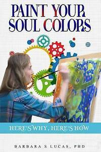Paint Your Soul Colors: Here's Why, Here's How by Lucas, Barbara S. -Paperback