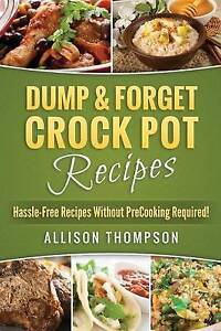 Dump & Forget Crock Pot Recipes Hassle-Free Recipes Without Prec by Thompson All