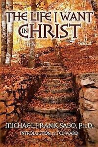 NEW The Life I Want in Christ by Ph.D., Michael Frank Sabo