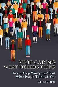 Stop Caring What Others Think: How Stop Worrying about What Pe by Umber, James