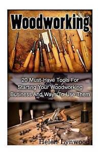 Woodworking 20 Must-Have Tools for Starting Your Woodworking Bus by Lynwood Hele