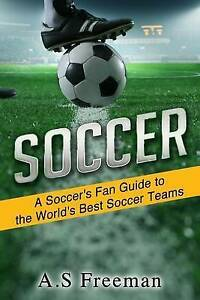 Soccer: A Soccer's Fan Guide to the World's Best Soccer Teams by Freeman, A. S.