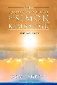 The Quantum Vision of Simon Kimbangu: Kintuadi in 3D by V, Dom Pedro -Paperback