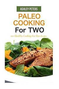 Paleo Cooking for Two: 101 Healthy Cooking for Two Recipes by Peters, Ashley