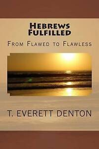 Hebrews Fulfilled: From Flawed to Flawless by Denton, T. Everett -Paperback