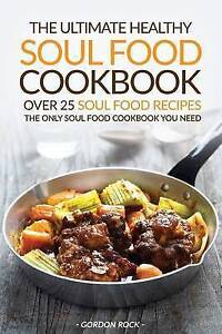 The Ultimate Healthy Soul Food Cookbook - Over 25 Soul Food Recip by Rock Gordon