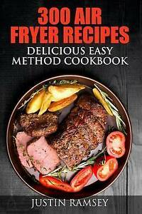 300 Air Fryer Recipes: Delicious Easy Method Cookbook by Ramsey, Justin