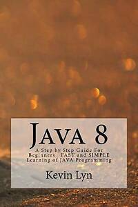 Java 8: A Step by Step Guide for Beginners Fast and Simple Learni by Lyn, Kevin