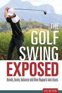 NEW The Golf Swing Exposed: Hands, Brain, Balance and Ben Hogan's Last Clues