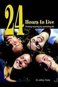 NEW 24 Hours to Live: Finding Meaning by Examining Life by Jeffrey Thaler