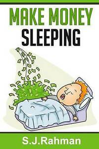 Make Money Sleeping!: If You Can Make $1 Whilst Asleep, Why Can't by Rahman, S J