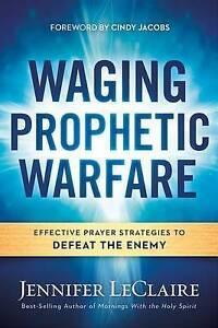 Waging Prophetic Warfare Effective Prayer Strategies Defeat t by LeClaire Jennif