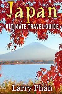 Japan: Ultimate Travel Guide to the Wonderful Destination. All Yo by Phan, Larry